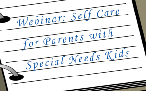 Webinar: Self Care for Parents with Special Needs Kids