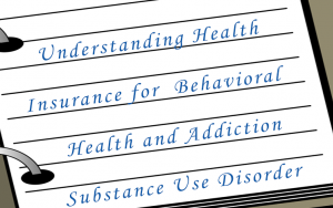Understanding Health Insurance for Behavioral Health and Addiction/Substance Use Disorder